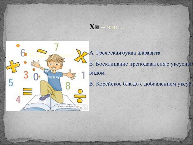 Хи – это… А. Греческая буква алфавита. Б. Восклицание преподавателя с уксусны...