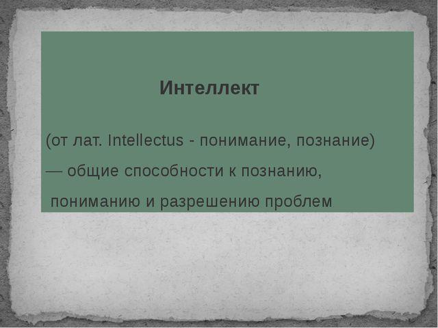 Интеллект (от лат. Intellectus - понимание, познание) — общиеспособности к...