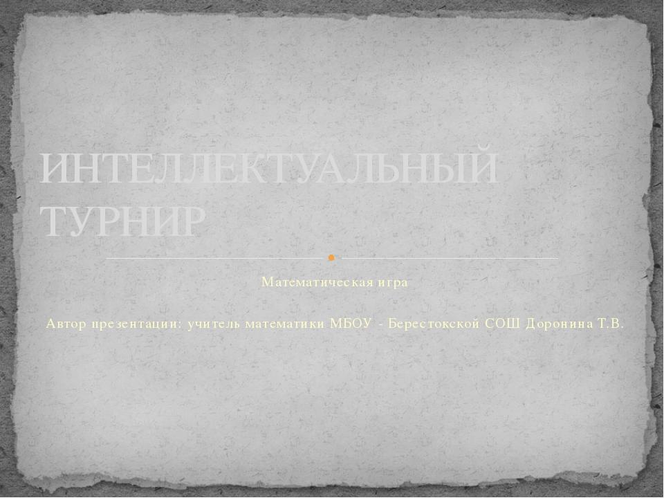 Математическая игра Автор презентации: учитель математики МБОУ - Берестокской...