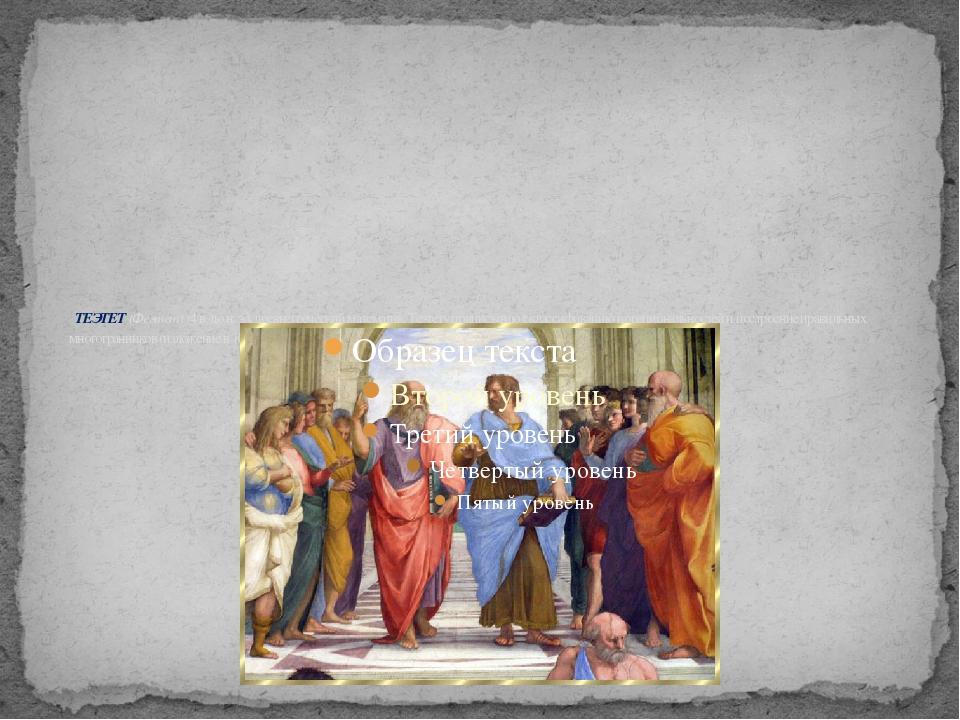 ТЕЭТЕТ (Феэтет) (4 в. до н. э.), древнегреческий математик. Теэтету приписыв...