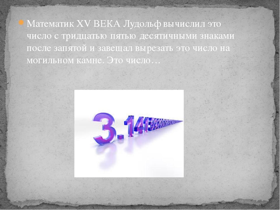 Математик ХV ВЕКА Лудольф вычислил это число с тридцатью пятью десятичными зн...