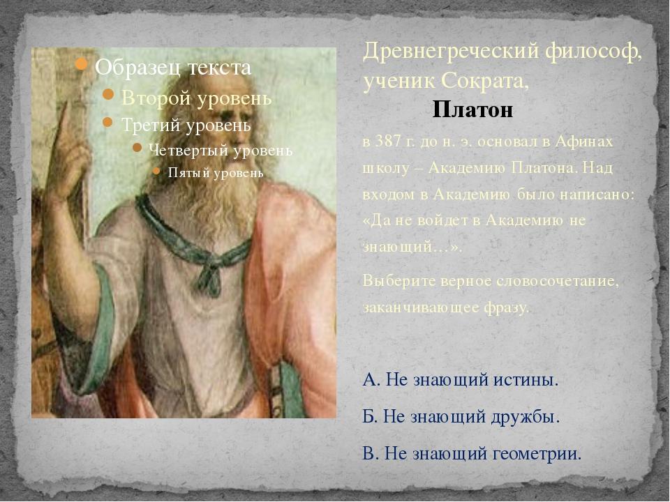 в 387 г. до н. э. основал в Афинах школу – Академию Платона. Над входом в Ака...