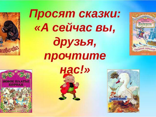 Просят сказки: «А сейчас вы, друзья, прочтите нас!»