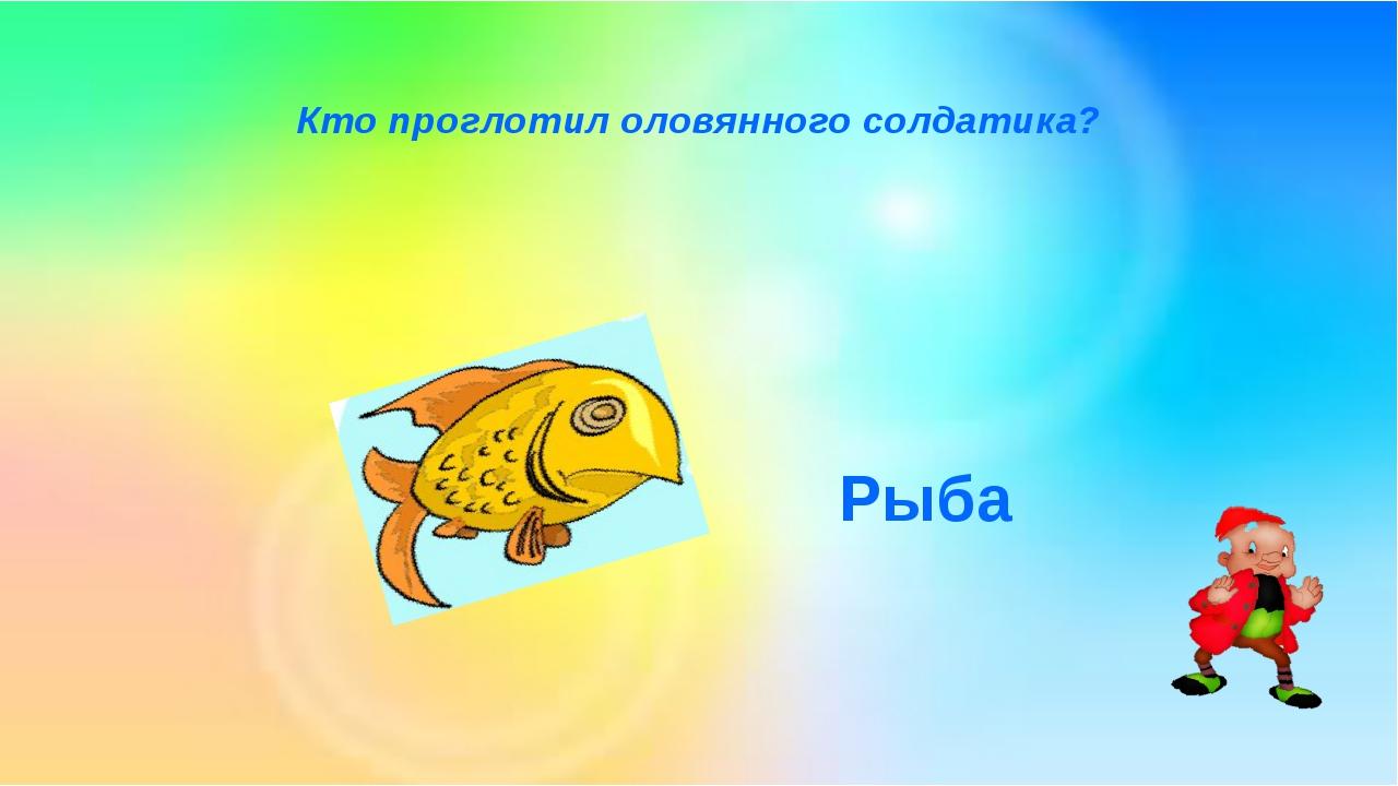 Кто проглотил оловянного солдатика? Рыба