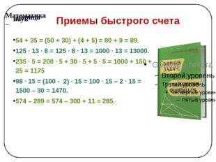 Приемы быстрого счета 54 + 35 = (50 + 30) + (4 + 5) = 80 + 9 = 89. 125 · 13