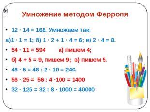 Умножение методом Ферроля 12 ∙ 14 = 168. Умножаем так: а)1 ∙ 1 = 1; б) 1 ∙ 2