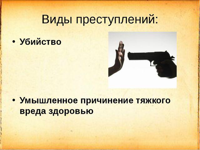 Виды преступлений: Убийство Умышленное причинение тяжкого вреда здоровью