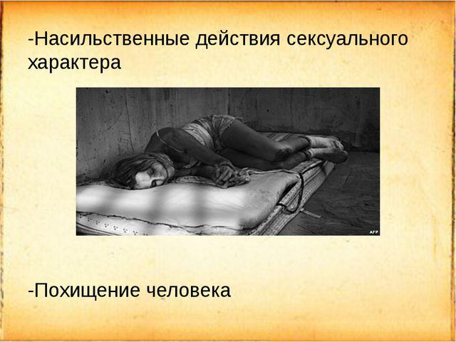 -Насильственные действия сексуального характера -Похищение человека