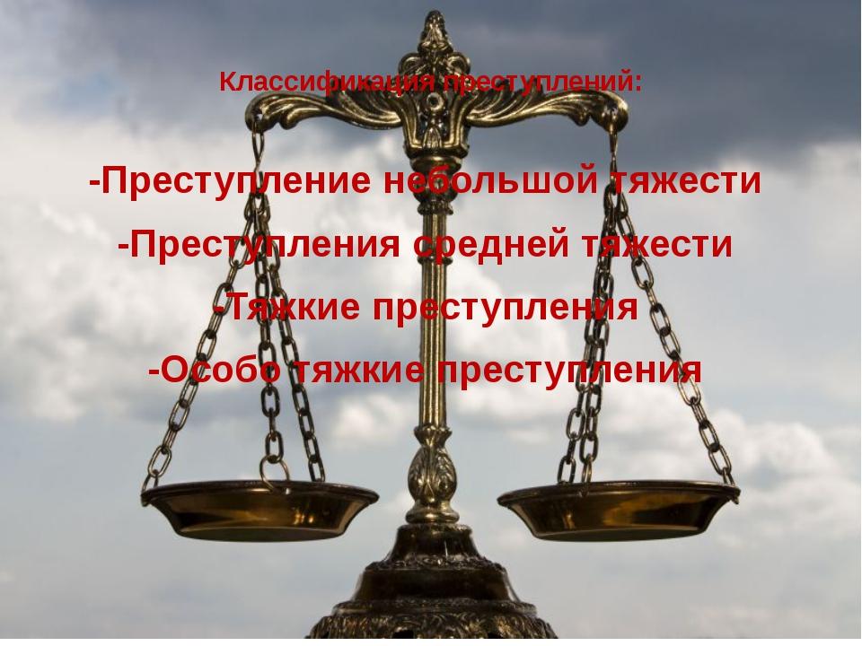 Классификация преступлений: -Преступление небольшой тяжести -Преступления ср...