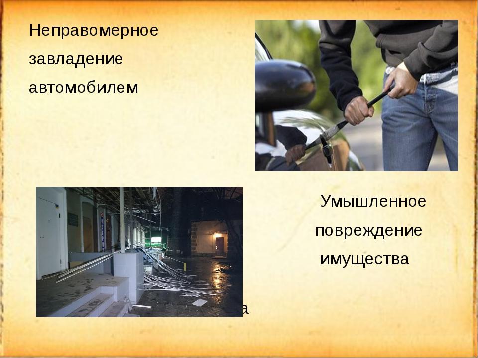 Неправомерное завладение автомобилем Умышленное повреждение имущества имущества