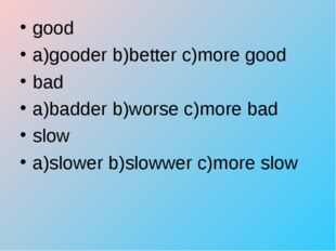 good a)gooder b)better c)more good bad a)badder b)worse c)more bad slow a)slo