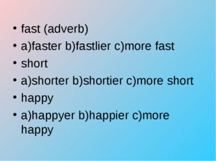 fast (adverb) a)faster b)fastlier c)more fast short a)shorter b)shortier c)mo