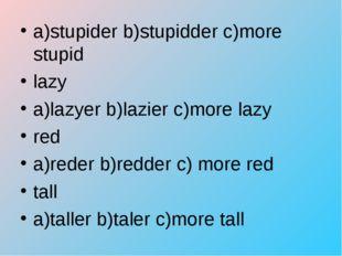 a)stupider b)stupidder c)more stupid lazy a)lazyer b)lazier c)more lazy red a