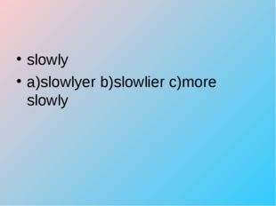 slowly a)slowlyer b)slowlier c)more slowly