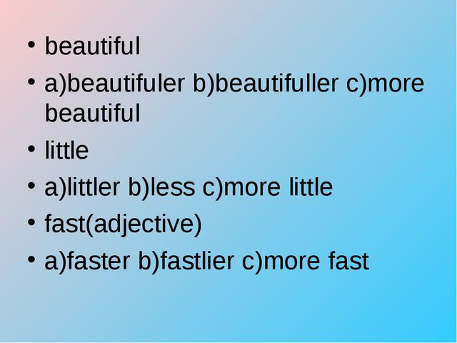 beautiful a)beautifuler b)beautifuller c)more beautiful little a)littler b)le...