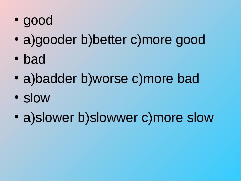 good a)gooder b)better c)more good bad a)badder b)worse c)more bad slow a)slo...