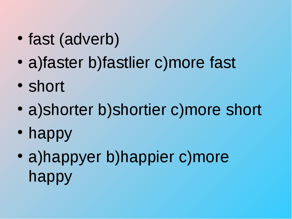 fast (adverb) a)faster b)fastlier c)more fast short a)shorter b)shortier c)mo...