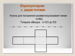 Штрихпунктирная с двумя точками Нужна для построения развёрток(указывает лини