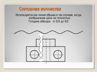 Сплошная волнистая Используется как линия обрыва в тех случаях, когда изображ