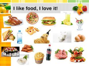 I like food, I love it!