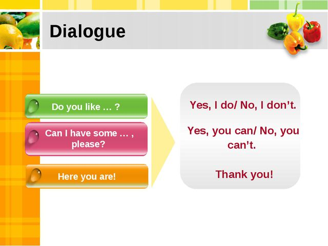 Dialogue Do you like … ? Can I have some … , please? Here you are! Yes, I do/...