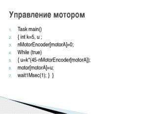 Task main() { int k=5, u ; nMotorEncoder[motorA]=0; While (true) { u=k*(45-nM
