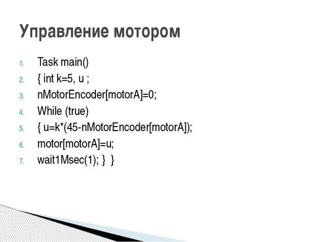 Task main() { int k=5, u ; nMotorEncoder[motorA]=0; While (true) { u=k*(45-nM...