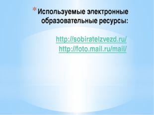 Используемые электронные образовательные ресурсы: http://sobiratelzvezd.ru/ h