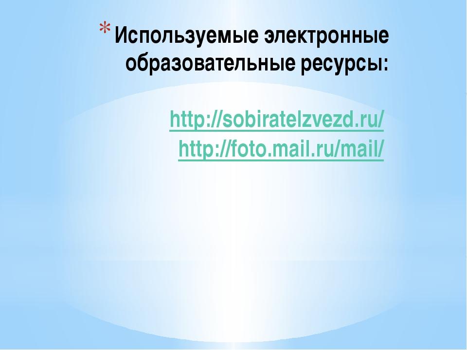 Используемые электронные образовательные ресурсы: http://sobiratelzvezd.ru/ h...