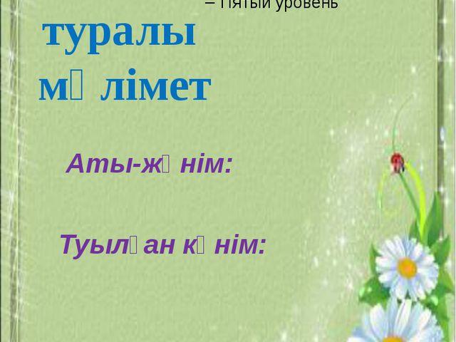Өзім туралы мәлімет Аты-жөнім: Туылған күнім: