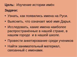 Цель: Изучение истории имён Задачи: Узнать, как появились имена на Руси. Выяс