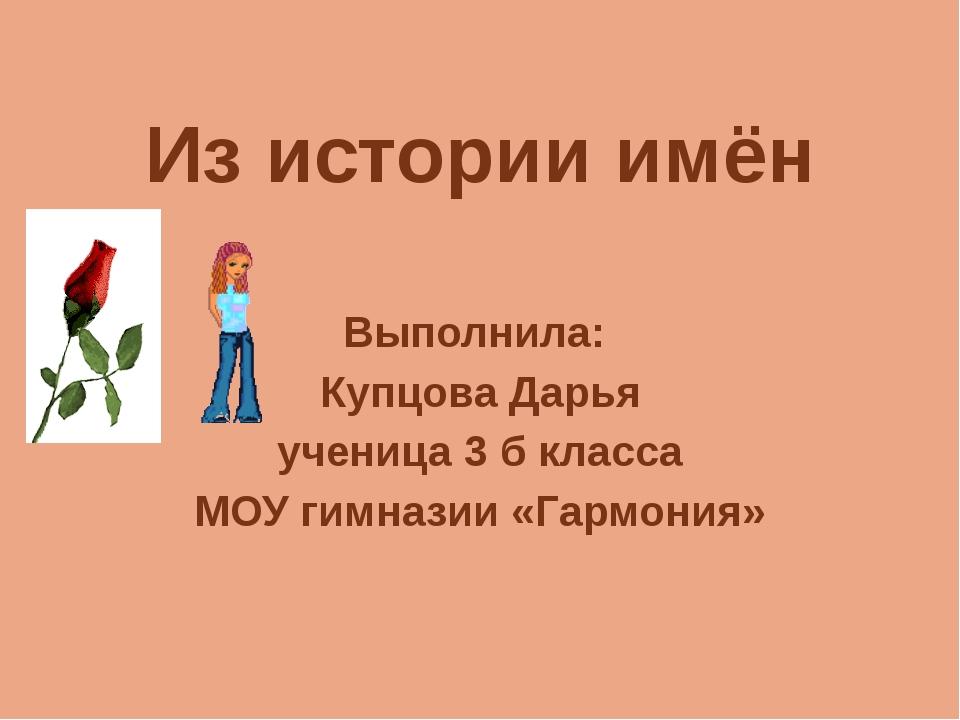 Из истории имён Выполнила: Купцова Дарья ученица 3 б класса МОУ гимназии «Гар...