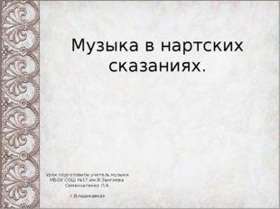Музыка в нартских сказаниях. Урок подготовила учитель музыки МБОУ СОШ №17 им.