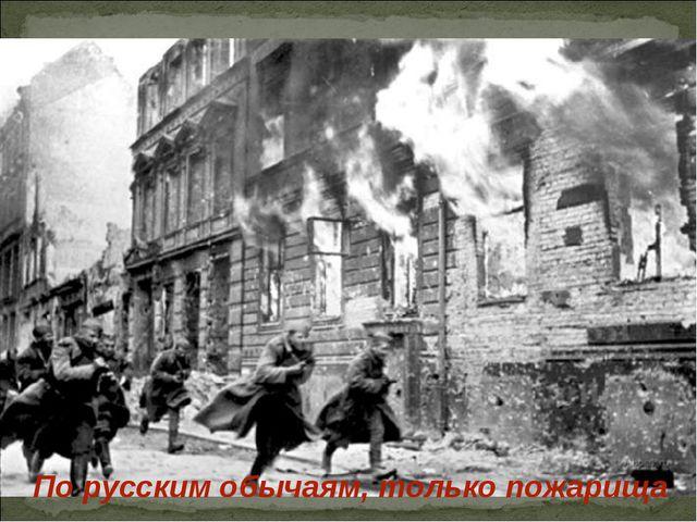 По русским обычаям, только пожарища