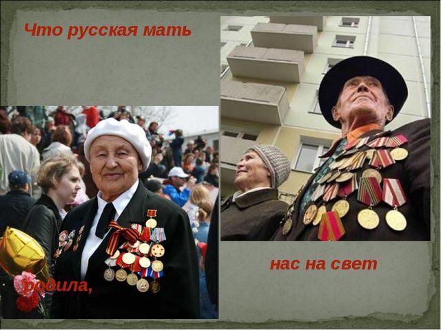 Что русская мать нас на свет родила,