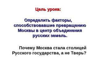 Цель урока: Определить факторы, способствовавшие превращению Москвы в центр о