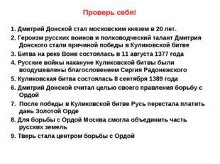 Проверь себя! 1. Дмитрий Донской стал московским князем в 20 лет. 2. Героизм