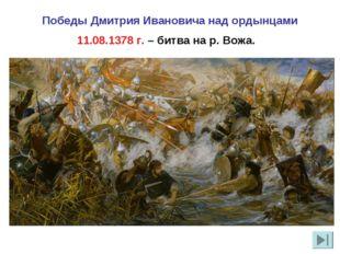 Победы Дмитрия Ивановича над ордынцами 11.08.1378 г. – битва на р. Вожа.