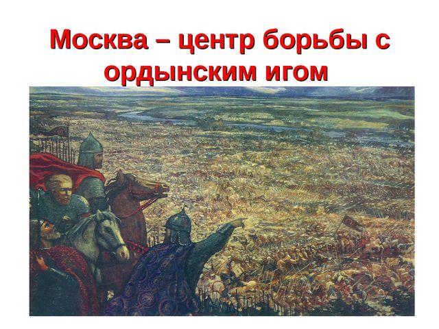Москва – центр борьбы с ордынским игом