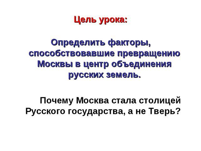 Цель урока: Определить факторы, способствовавшие превращению Москвы в центр о...