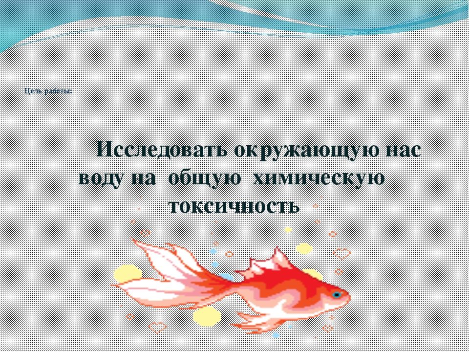 Цель работы: Исследовать окружающую нас воду на общую химическую токсичность