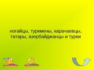 ногайцы, туркмены, карачаевцы, татары, азербайджанцы и турки
