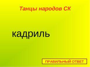 Танцы народов СК ПРАВИЛЬНЫЙ ОТВЕТ кадриль