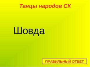 Танцы народов СК ПРАВИЛЬНЫЙ ОТВЕТ Шовда