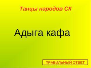 Танцы народов СК ПРАВИЛЬНЫЙ ОТВЕТ Адыга кафа