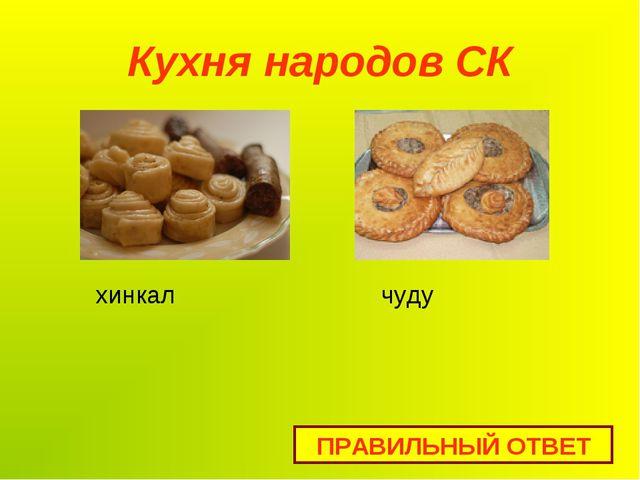 Кухня народов СК ПРАВИЛЬНЫЙ ОТВЕТ хинкал чуду