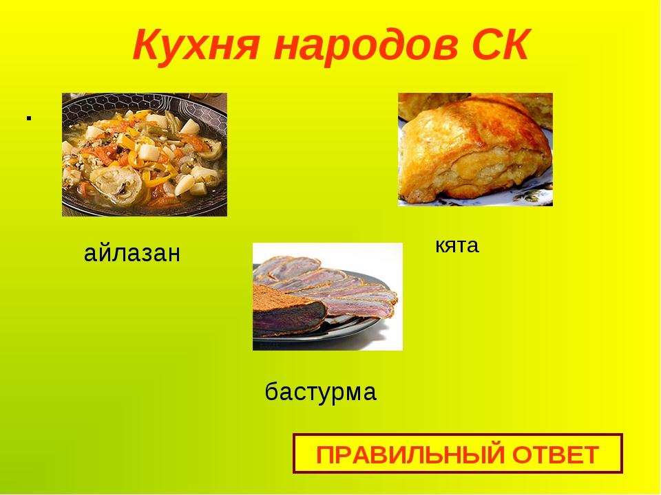 Кухня народов СК . ПРАВИЛЬНЫЙ ОТВЕТ айлазан кята бастурма