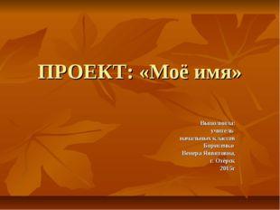 ПРОЕКТ: «Моё имя» Выполнила: учитель начальных классов Борисенко Венера Яввят
