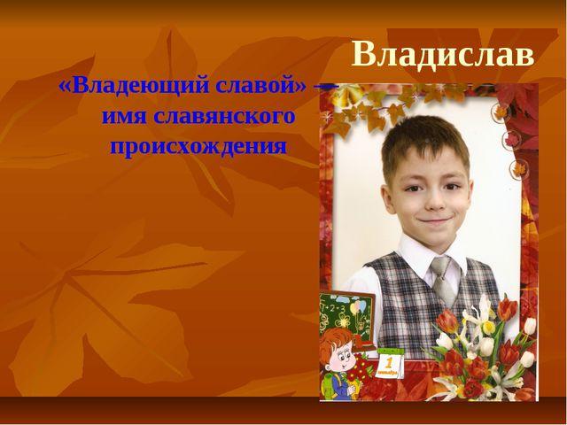 «Владеющий славой»— имя славянского происхождения Владислав