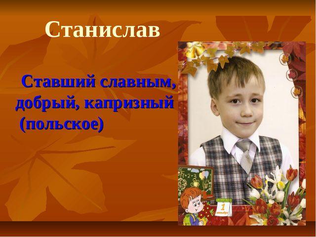 Ставший славным, добрый, капризный (польское) Станислав